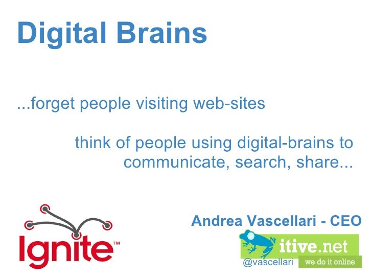 @vascellari Digital Brains ...forget people visiting web-sites think of people using digital-brains to communicate, search...