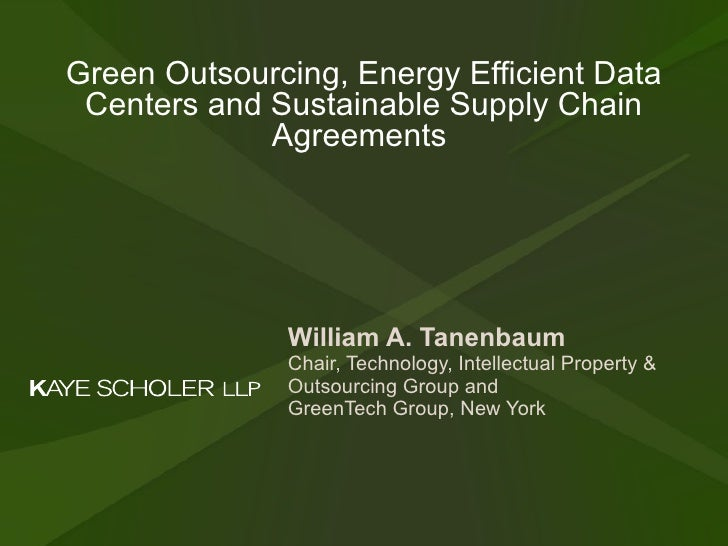 Green Outsourcing, Energy Efficient Data Centers and Sustainable Supply Chain Agreements  William A. Tanenbaum   Chair, Te...