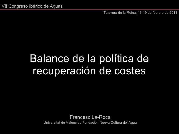 Balance de la política de recuperación de costes Francesc La-Roca Universitat de València / Fundación Nueva Cultura del Ag...