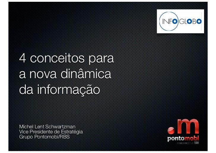 4 conceitos paraa nova dinâmicada informaçãoMichel Lent SchwartzmanVice Presidente de EstratégiaGrupo Pontomobi/RBS