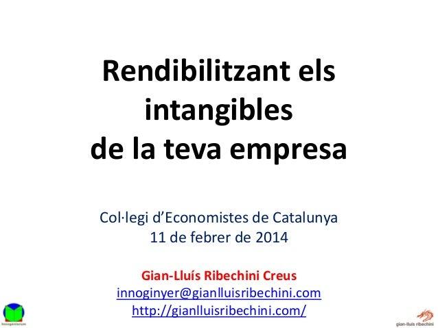 Rendibilitzant els intangibles de la teva empresa Col·legi d'Economistes de Catalunya 11 de febrer de 2014 Gian-Lluís Ribe...