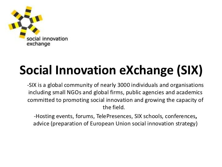 Social Innovation eXchange (SIX)<br /><ul><li>SIX is a global community of nearly 3000 individuals and organisations  incl...