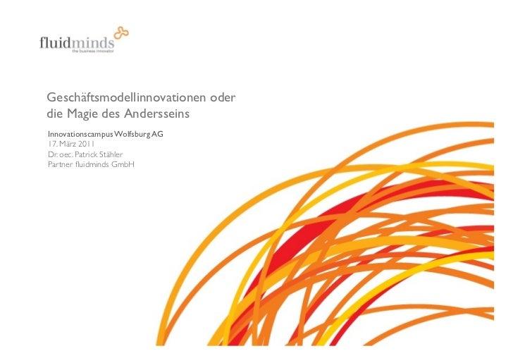 Geschäftsmodellinnovationen oder die Magie des AndersseinsInnovationscampus Wolfsburg AG17. März 2011Dr. oec. Patrick S...