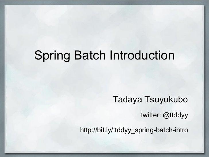 Spring Batch Introduction Tadaya Tsuyukubo twitter: @ttddyy  http://bit.ly/ttddyy_spring-batch-intro