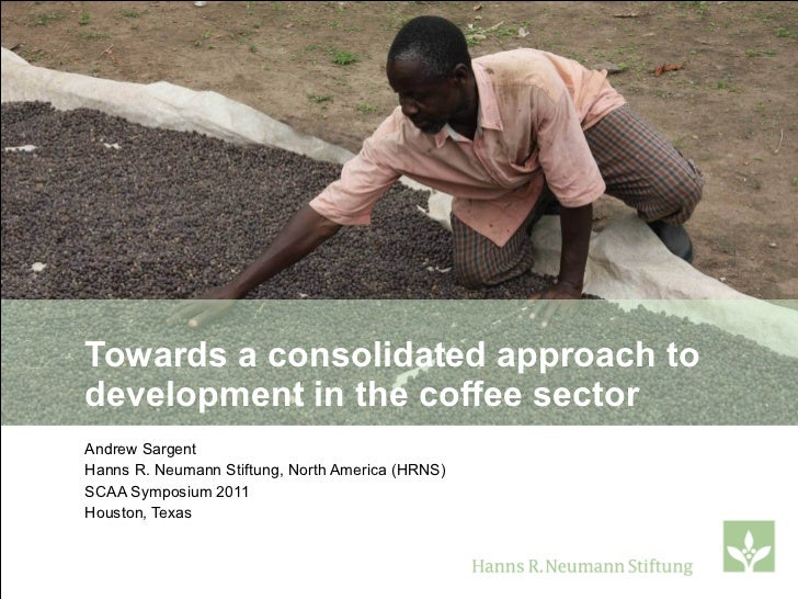 Towards a consolidated approach to development in the coffee sector Andrew Sargent Hanns R. Neumann Stiftung, North Americ...