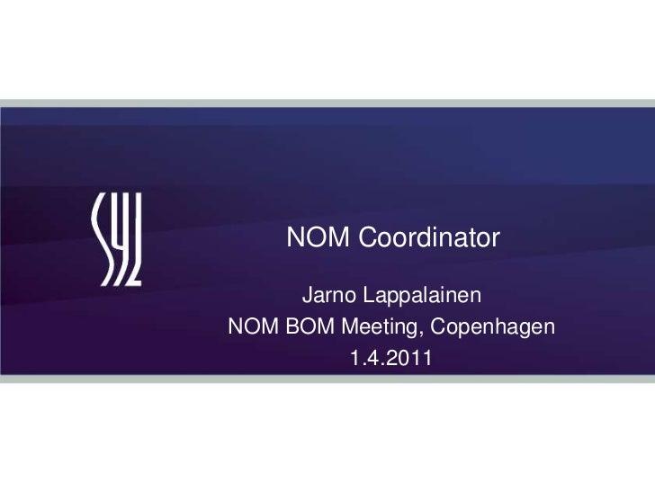 NOM Coordinator<br />Jarno Lappalainen<br />NOM BOM Meeting, Copenhagen<br />1.4.2011<br />