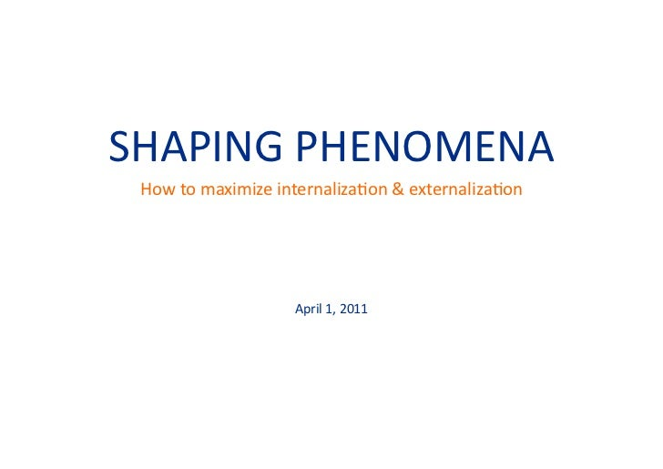 SHAPING	  PHENOMENA	   How	  to	  maximize	  internaliza=on	  &	  externaliza=on	                             April	  1,	 ...