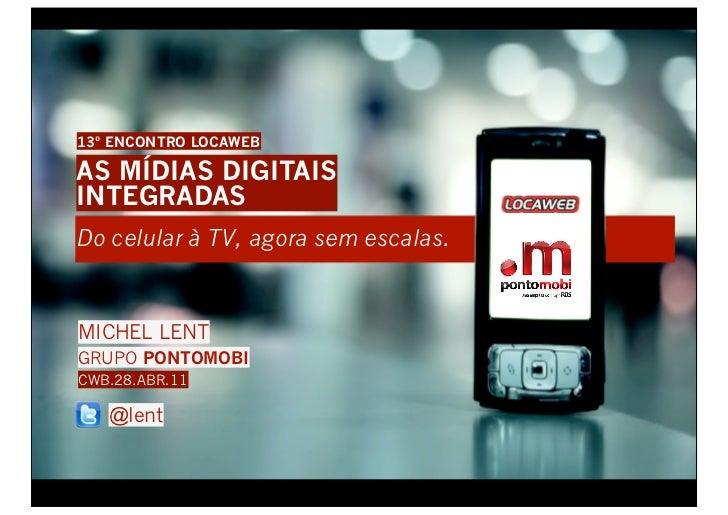 13º ENCONTRO LOCAWEBAS MÍDIAS DIGITAISINTEGRADASDo celular à TV, agora sem escalas.MICHEL LENTGRUPO PONTOMOBICWB.28.ABR.11...