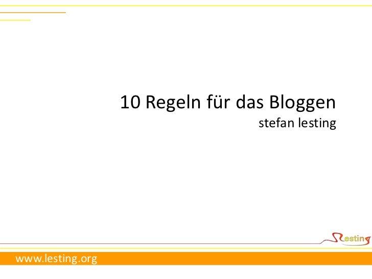 10 Regeln für das Bloggen<br />stefanlesting<br />www.lesting.org<br />
