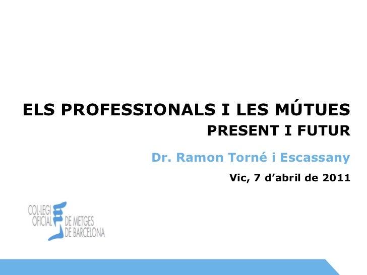 Vic, 7 d'abril de 2011 PRESENT I FUTUR ELS PROFESSIONALS I LES MÚTUES Dr. Ramon Torné i Escassany