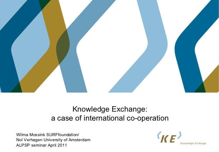 Knowledge Exchange: a case of international co-operation Wilma Mossink SURFfoundation/ Nol Verhagen University of Amsterda...