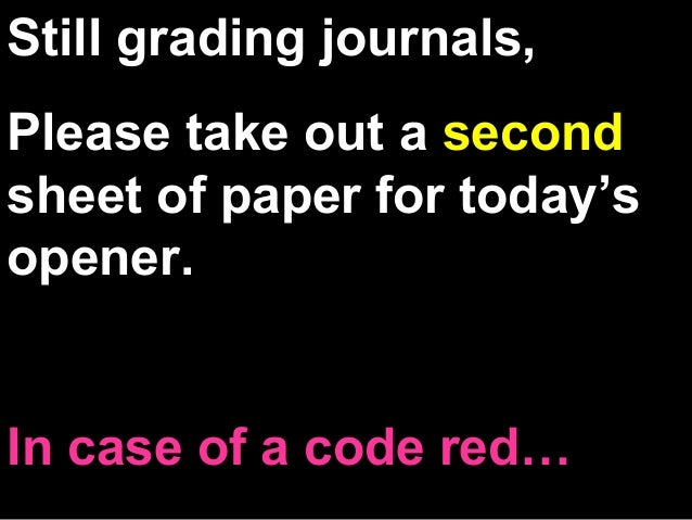 Still grading journals, Please take out a second sheet of paper for today's opener. In case of a code red…