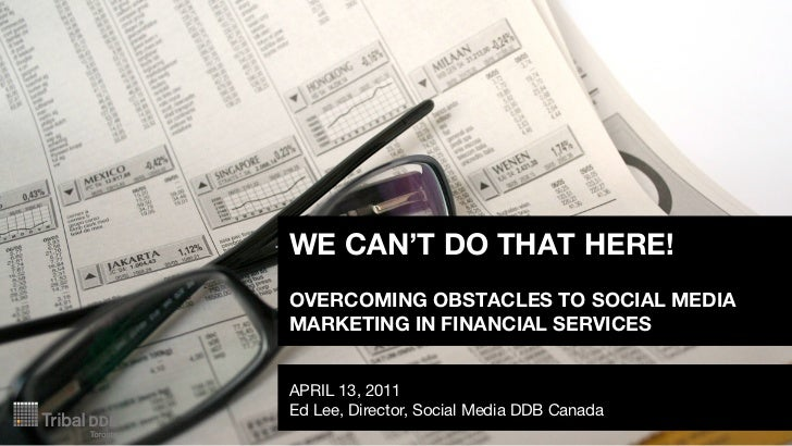 WE CAN'T DO THAT HERE!OVERCOMING OBSTACLES TO SOCIAL MEDIAMARKETING IN FINANCIAL SERVICESAPRIL 13, 2011Ed Lee, Director, S...