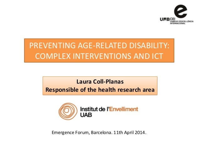PREVENTING AGE-RELATED DISABILITY: COMPLEX INTERVENTIONS AND ICT Laura Coll-Planas Responsible of the health research area...