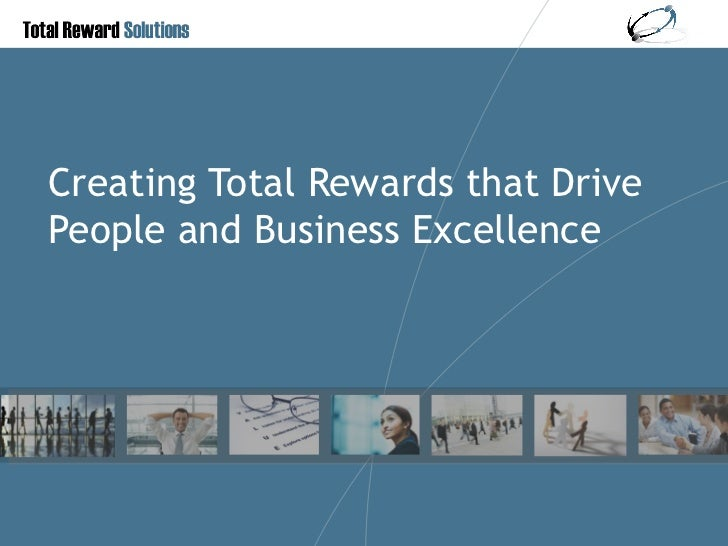 Creating Total Rewards that Drive People and Business Excellence
