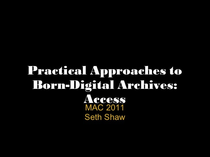 Practical Approaches to Born-Digital Archives: Access MAC 2011 Seth Shaw