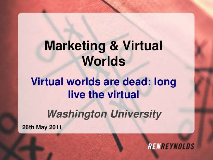 Marketing & Virtual Worlds<br />Virtual worlds are dead: long live the virtual<br />Washington University <br />26th May 2...