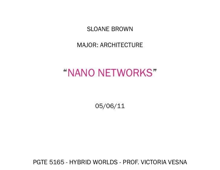 "SLOANE BROWN             MAJOR: ARCHITECTURE         ""NANO NETWORKS""                   05/06/11PGTE 5165 - HYBRID WORLDS -..."