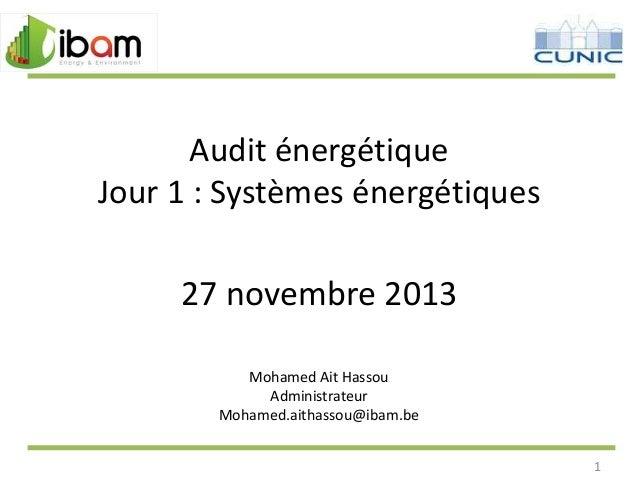 Audit énergétique Jour 1 : Systèmes énergétiques  27 novembre 2013 Mohamed Ait Hassou Administrateur Mohamed.aithassou@iba...