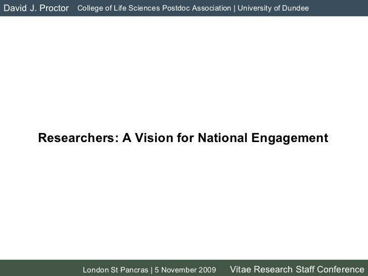 Researchers: A Vision for National Engagement David J. Proctor London St Pancras | 5 November 2009 Vitae Research Staff Co...