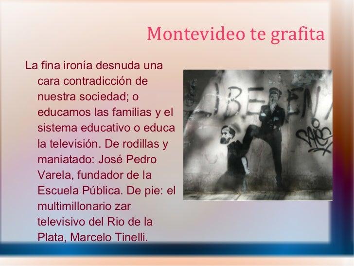 Montevideo te grafita <ul><li>La fina ironía desnuda una cara contradicción de nuestra sociedad; o educamos las familias y...