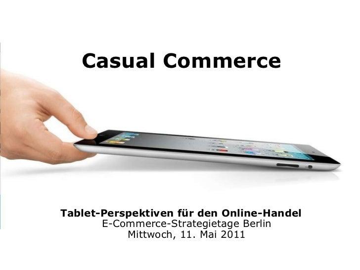 Tablet-Perspektiven für den Online-Handel E-Commerce-Strategietage Berlin Mittwoch, 11. Mai 2011 Casual Commerce