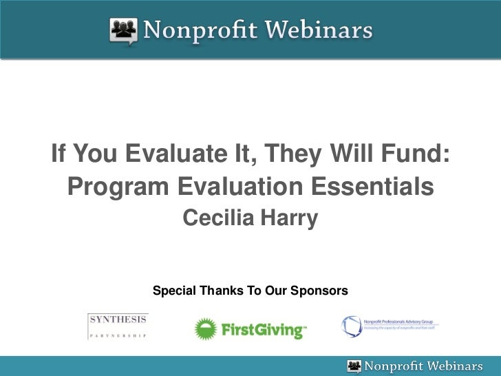 If You Evaluate It, They Will Fund:  Program Evaluation Essentials            Cecilia Harry        Special Thanks To Our S...