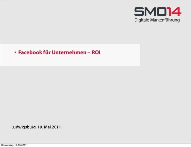 ‣ Facebook für Unternehmen – ROI Ludwigsburg, 19. Mai 2011 Donnerstag, 19. Mai 2011
