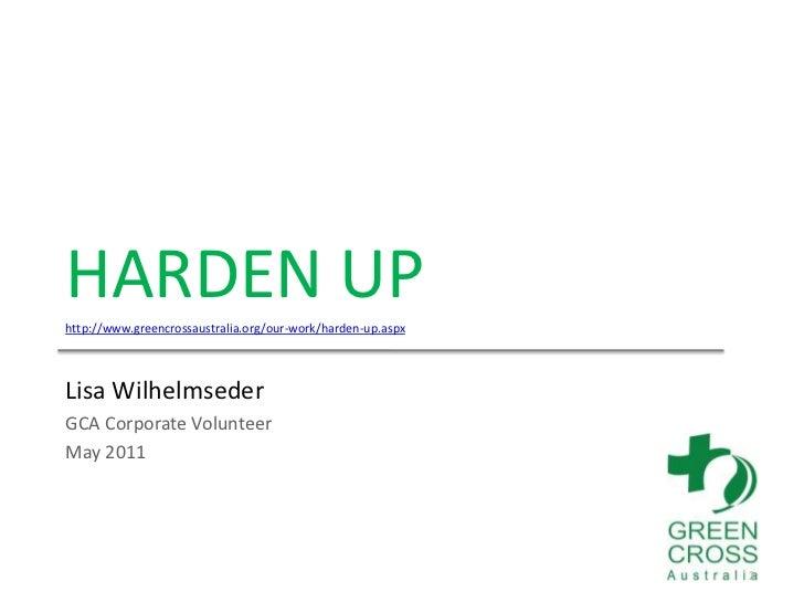 HARDEN UP<br />http://www.greencrossaustralia.org/our-work/harden-up.aspx<br />Lisa Wilhelmseder<br />GCA Corporate Volunt...