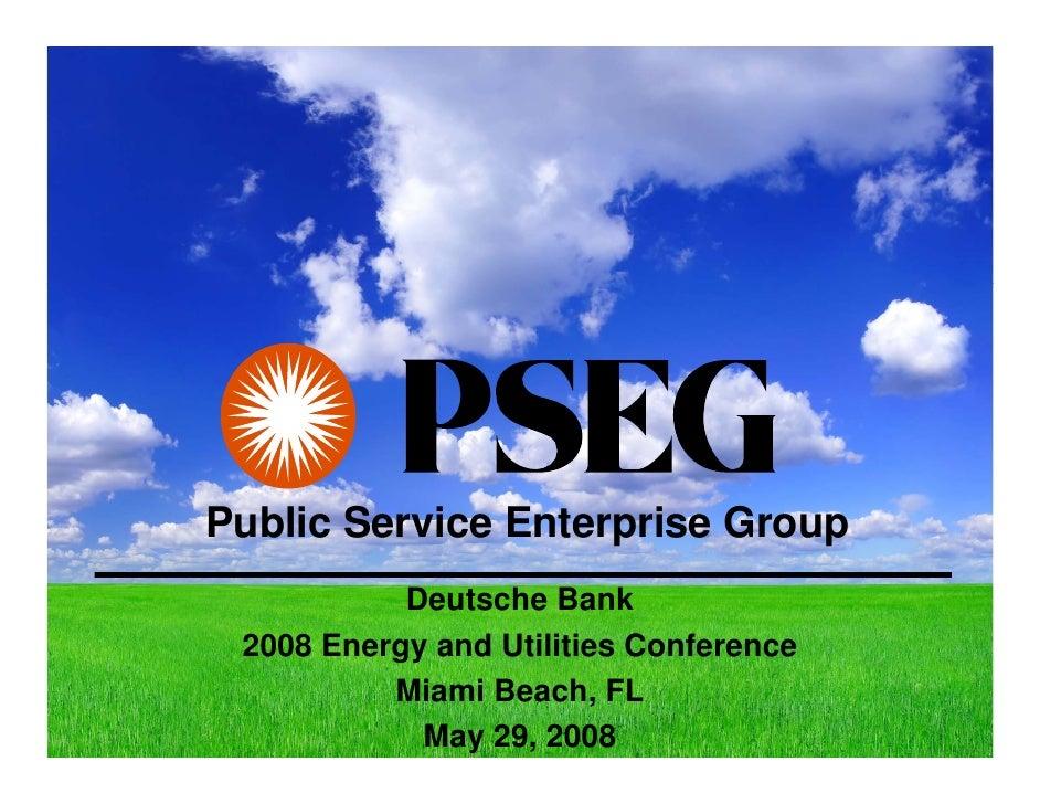 Public Service Enterprise Group            Deutsche Bank  2008 Energy and Utilities Conference           Miami Beach, FL  ...
