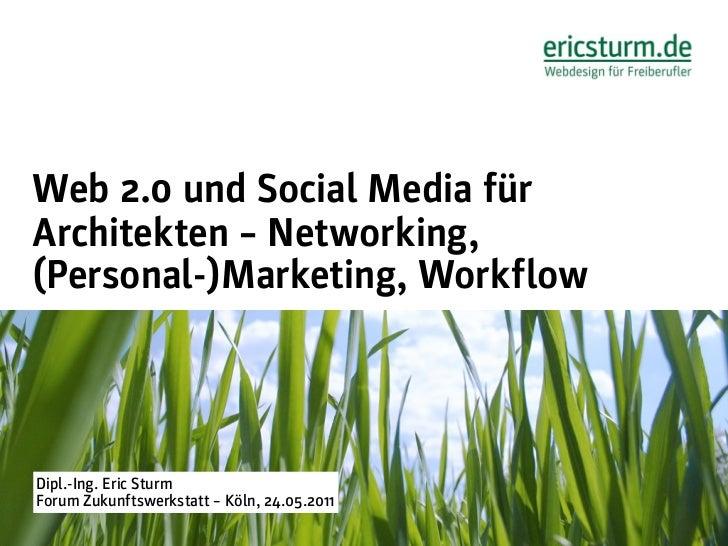 Web 2.0 und Social Media fürArchitekten – Networking,(Personal-)Marketing, WorkflowDipl.-Ing. Eric SturmForum Zukunftswerk...