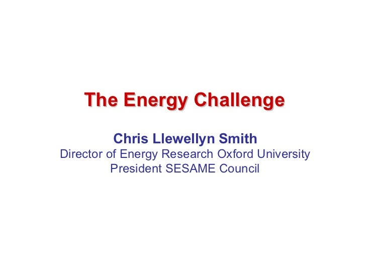 The Energy Challenge         Chris Llewellyn SmithDirector of Energy Research Oxford University          President SESAME ...