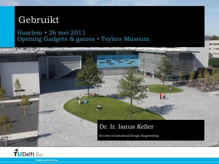 GebruiktHaarlem • 26 mei 2011Opening Gadgets & games • Teylers Museum                        Dr. Ir. Ianus Keller         ...