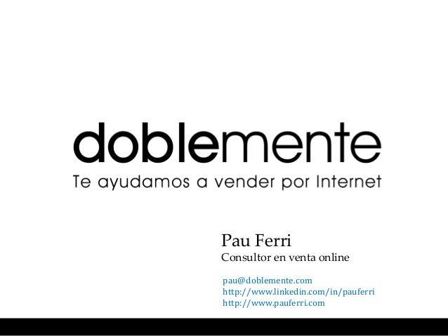 Pau FerriConsultor en venta onlinepau@doblemente.comhttp://www.linkedin.com/in/pauferrihttp://www.pauferri.com