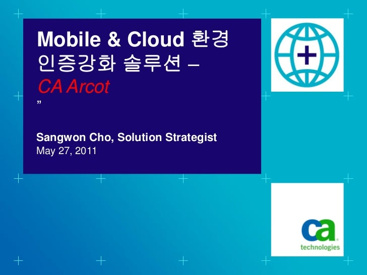 "Mobile & Cloud 환경인증강화 솔루션 –CA Arcot""Sangwon Cho, Solution StrategistMay 27, 2011"