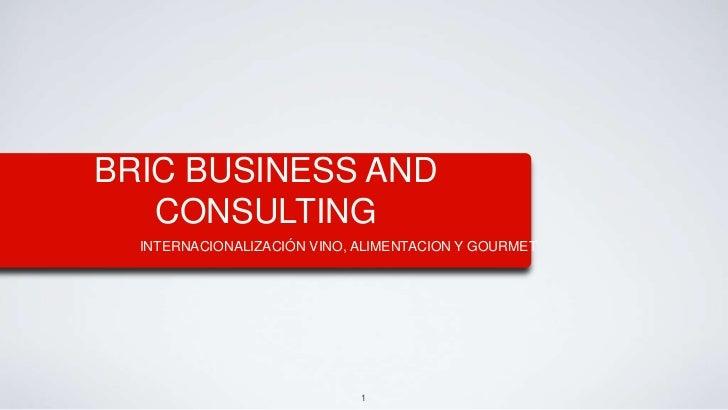 1<br />BRIC BUSINESS AND CONSULTING<br />INTERNACIONALIZACIÓN VINO, ALIMENTACION Y GOURMET<br />