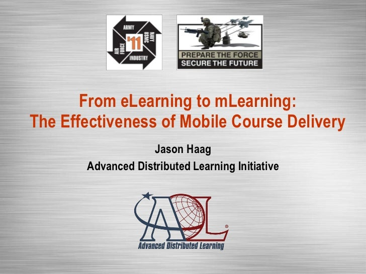 From eLearning to mLearning: The Effectiveness of Mobile Course Delivery Jason Haag Advanced Distributed Learning Initiative