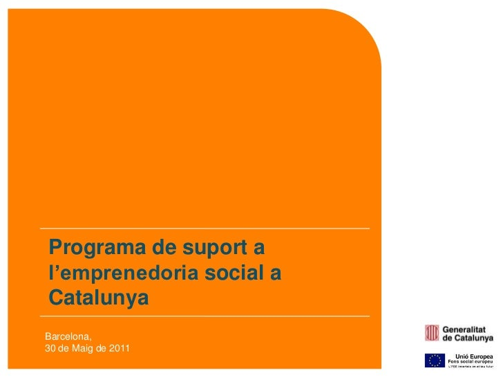 Programa de suport a l'emprenedoriasocial a Catalunya<br />Barcelona,<br />30 de Maig de 2011<br />
