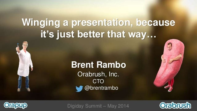 Digiday Summit – May 2014 Winging a presentation, because it's just better that way… Brent Rambo Orabrush, Inc. CTO @brent...