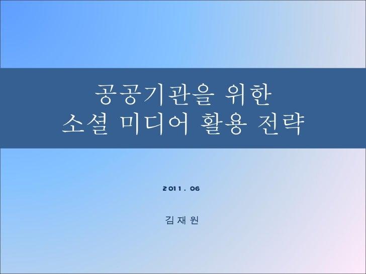 공공기관을 위한 소셜 미디어 활용 전략 2011. 06 김 재 원