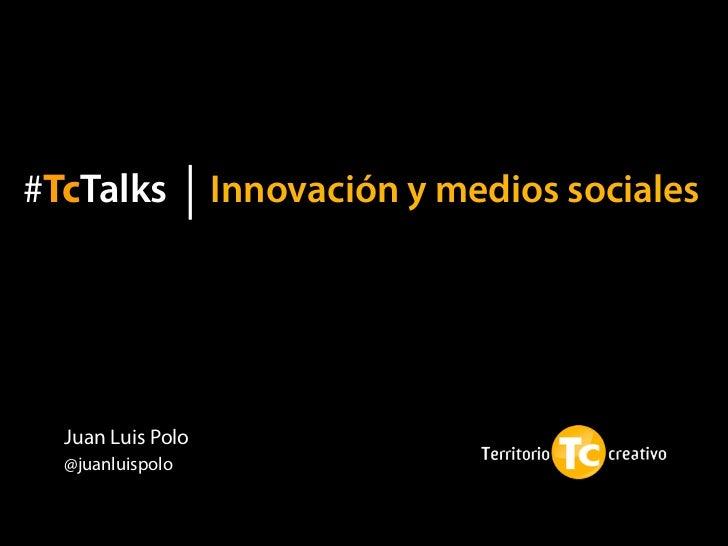 #TcTalks           Innovación y medios sociales  Juan Luis Polo  @juanluispolo
