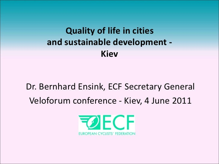 Dr. Bernhard Ensink, ECF Secretary General Veloforum conference - Kiev, 4 June 2011 Quality of life in cities and sustaina...