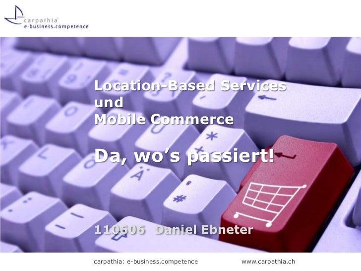 Location-Based Servicesund Mobile CommerceDa, wo's passiert!<br />110606Daniel Ebneter<br />