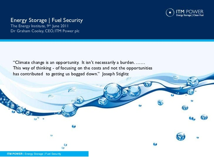 "Energy Storage | Fuel Security  The Energy Institute, 9th June 2011  Dr Graham Cooley, CEO, ITM Power plc    ""Climate chan..."