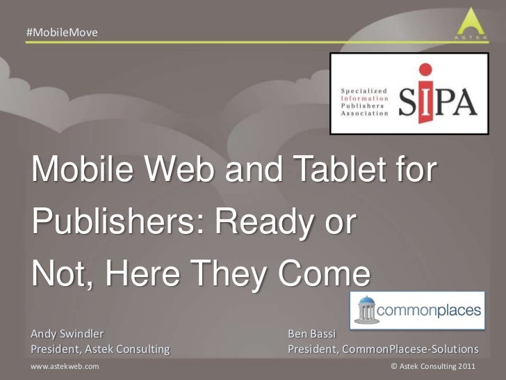 Mobile Web and Tablet for Publishers: Ready or Not, Here They Come<br />Andy Swindler<br />President, Astek Consulting<br ...