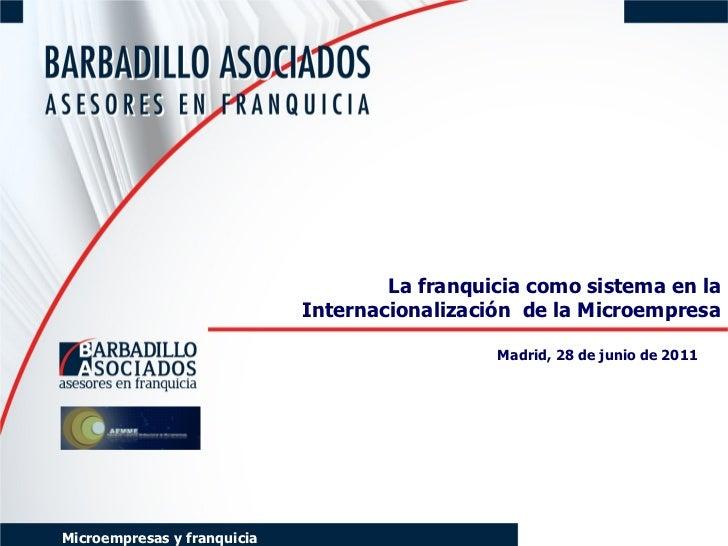 La franquicia como sistema en la Internacionalización  de la Microempresa Madrid, 28 de junio de 2011   Microempresas y fr...