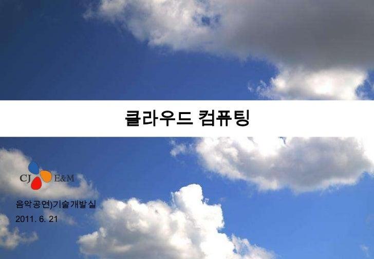 클라우드 컴퓨팅<br />음악공연)기술개발실<br />2011.6.21<br />