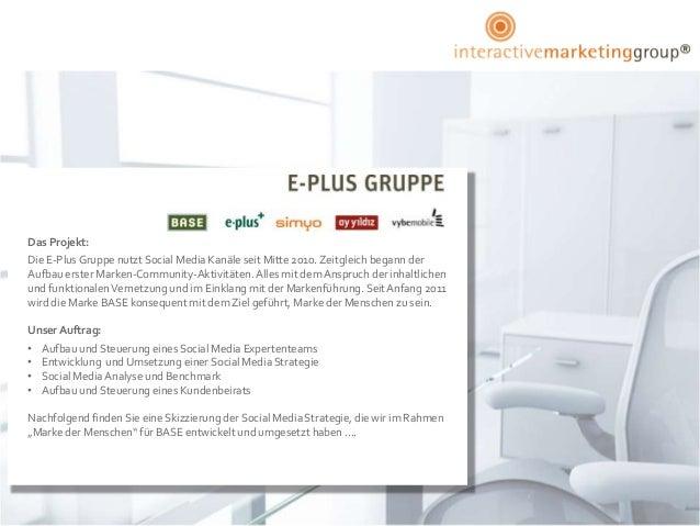 Das Projekt:Die E-Plus Gruppe nutzt Social Media Kanäle seit Mitte 2010. Zeitgleich begann derAufbau erster Marken-Communi...