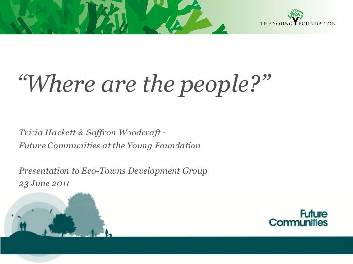 """""""Where are the people?""""Tricia Hackett & Saffron Woodcraft -Future Communities at the Young FoundationPresentation to Eco-T..."""