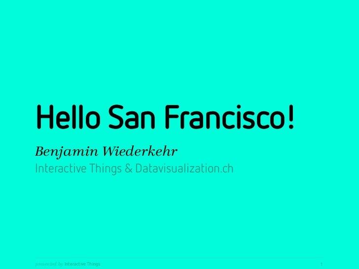 Hello San Francisco!Benjamin WiederkehrInteractive Things & Datavisualization.chpresented by Interactive Things           ...